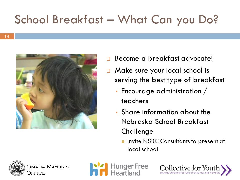 Omaha Mayor's Office Omaha Mayor's Office School Breakfast – What Can you Do?  Become a breakfast advocate!  Make sure your local school is serving