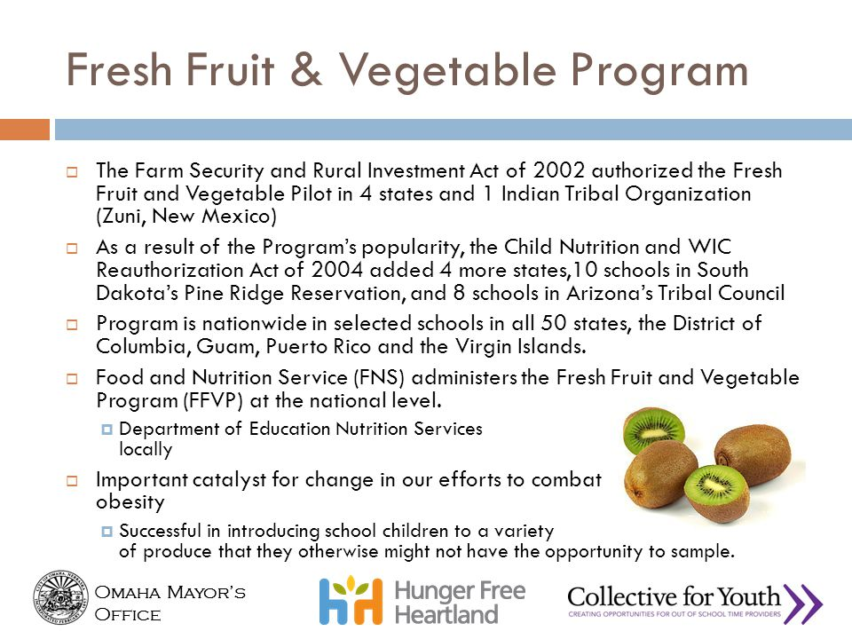 Omaha Mayor's Office Omaha Mayor's Office Fresh Fruit & Vegetable Program  The Farm Security and Rural Investment Act of 2002 authorized the Fresh Fr