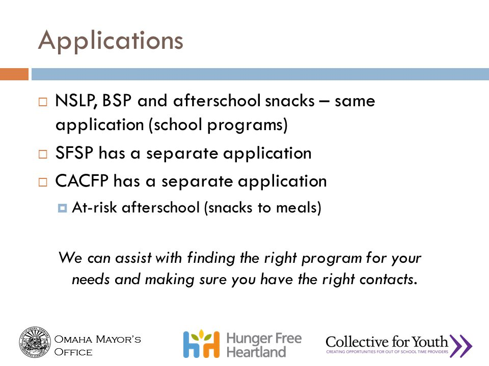 Omaha Mayor's Office Omaha Mayor's Office Applications  NSLP, BSP and afterschool snacks – same application (school programs)  SFSP has a separate a
