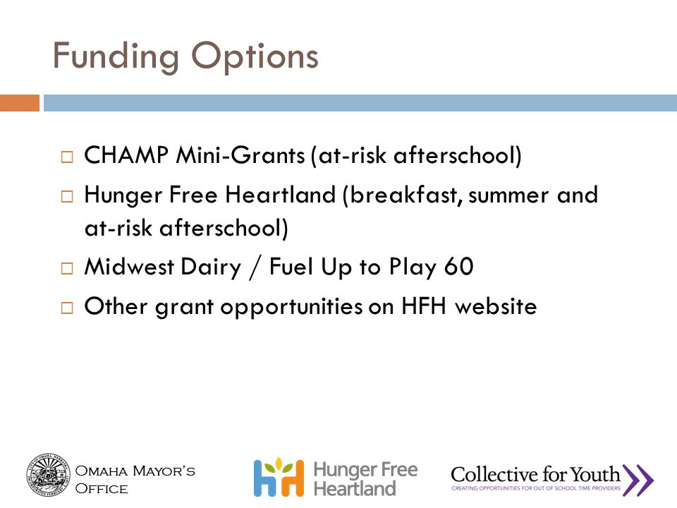 Omaha Mayor's Office Omaha Mayor's Office Funding Options  CHAMP Mini-Grants (at-risk afterschool)  Hunger Free Heartland (breakfast, summer and at-