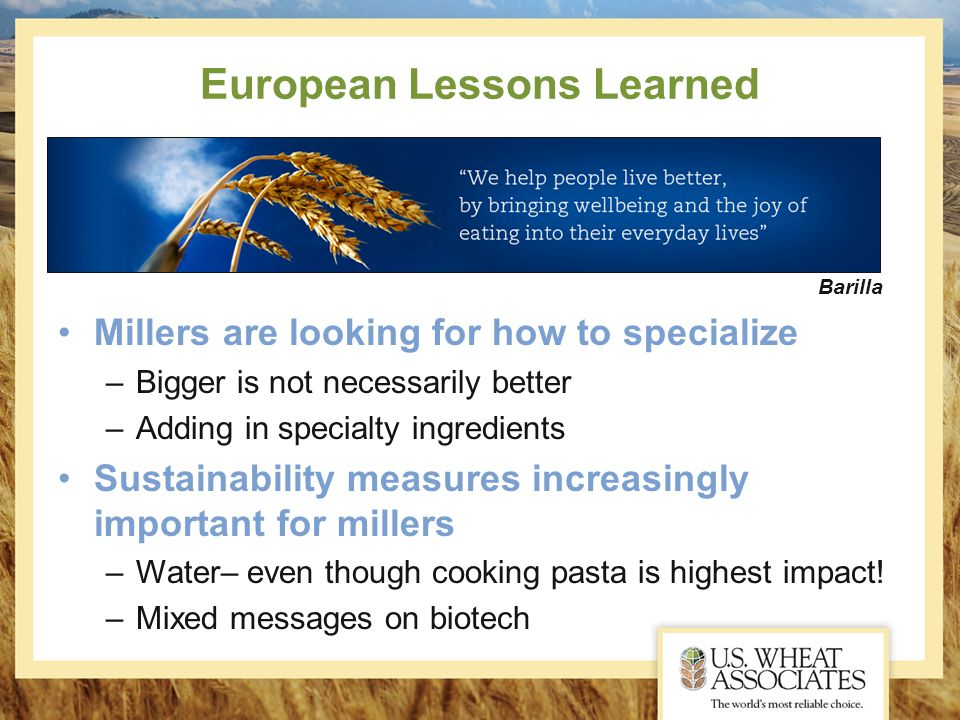 European Lessons Learned Millers are looking for how to specialize –Bigger is not necessarily better –Adding in specialty ingredients Sustainability measures increasingly important for millers –Water– even though cooking pasta is highest impact.