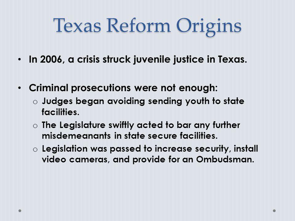 Texas Reform Origins In 2006, a crisis struck juvenile justice in Texas. Criminal prosecutions were not enough: o Judges began avoiding sending youth
