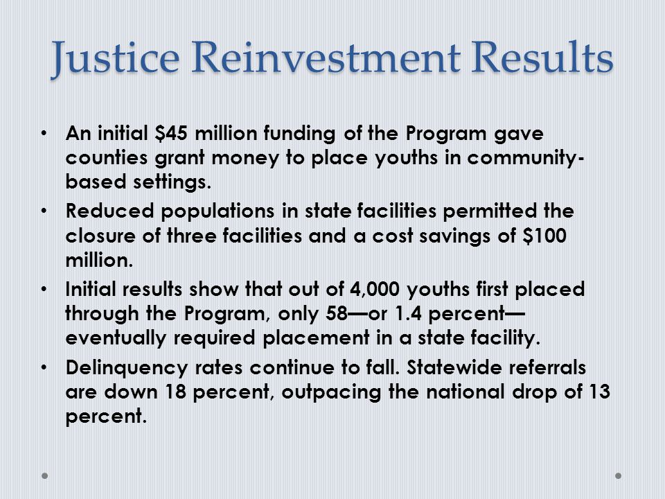 Justice Reinvestment Results An initial $45 million funding of the Program gave counties grant money to place youths in community- based settings.