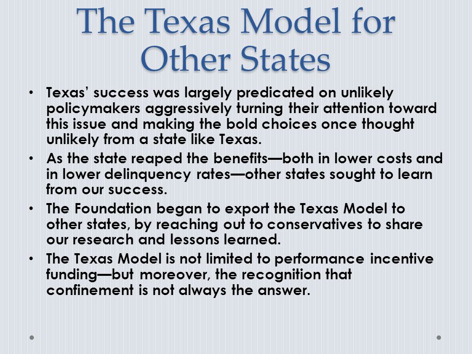 The Texas Model for Other States Texas' success was largely predicated on unlikely policymakers aggressively turning their attention toward this issue and making the bold choices once thought unlikely from a state like Texas.