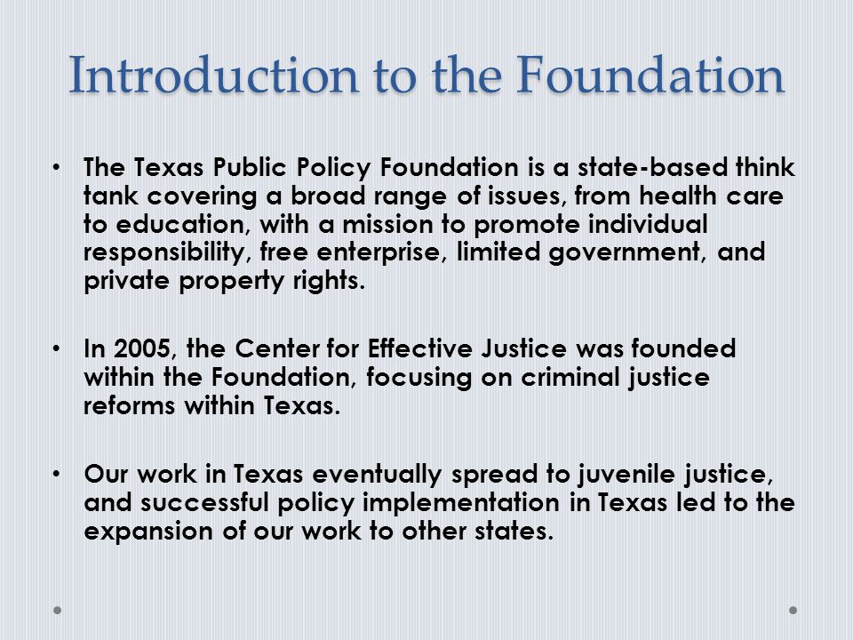 Introduction to the Foundation The Texas Public Policy Foundation is a state-based think tank covering a broad range of issues, from health care to education, with a mission to promote individual responsibility, free enterprise, limited government, and private property rights.