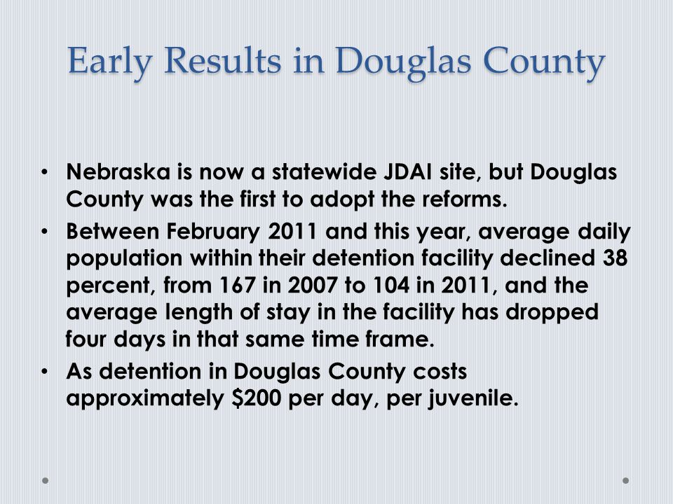 Early Results in Douglas County Nebraska is now a statewide JDAI site, but Douglas County was the first to adopt the reforms.