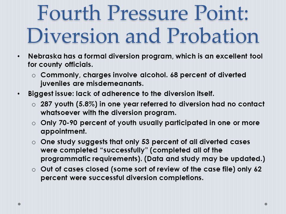 Fourth Pressure Point: Diversion and Probation Nebraska has a formal diversion program, which is an excellent tool for county officials.