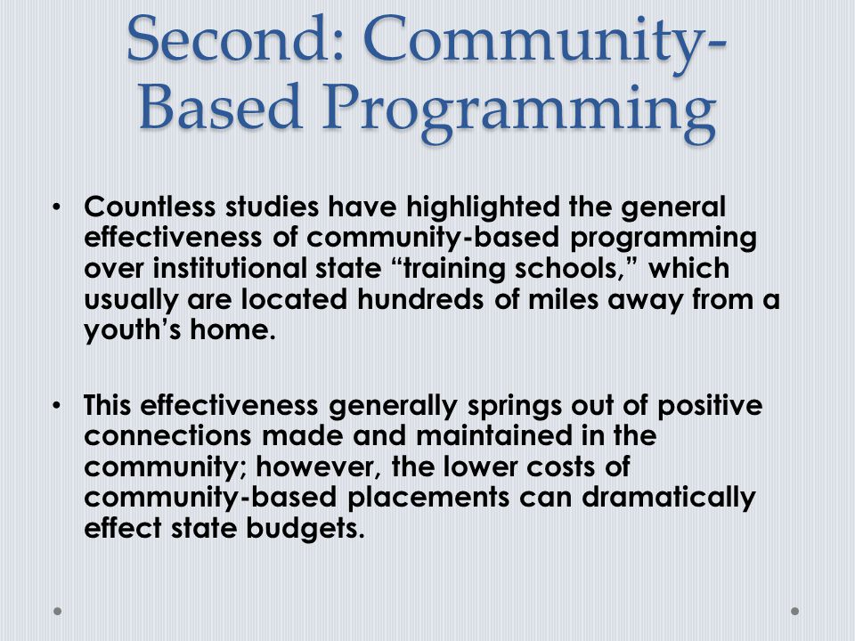 Second: Community- Based Programming Countless studies have highlighted the general effectiveness of community-based programming over institutional state training schools, which usually are located hundreds of miles away from a youth's home.