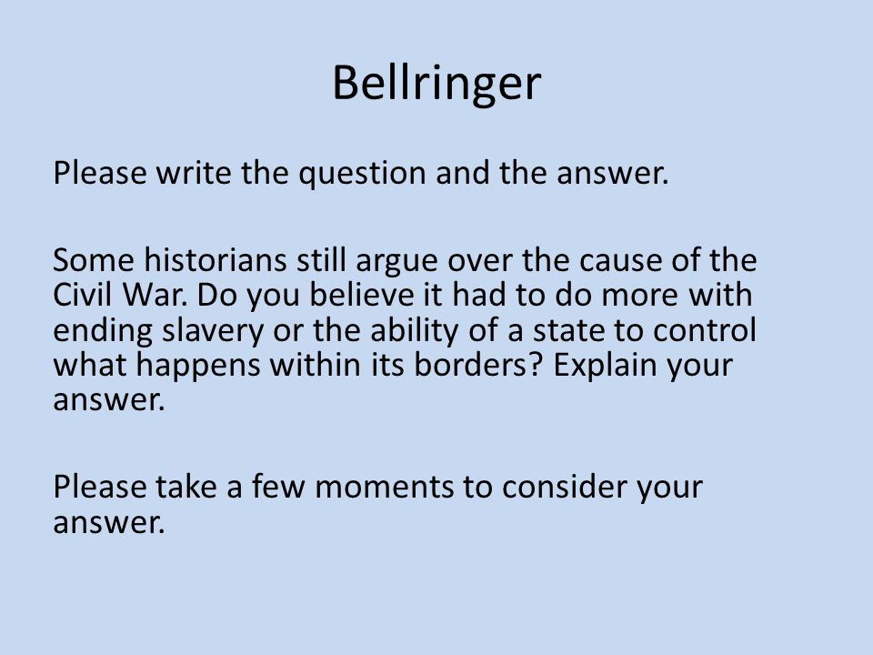 Bellringer Please write the question and the answer. Some historians still argue over the cause of the Civil War. Do you believe it had to do more wit