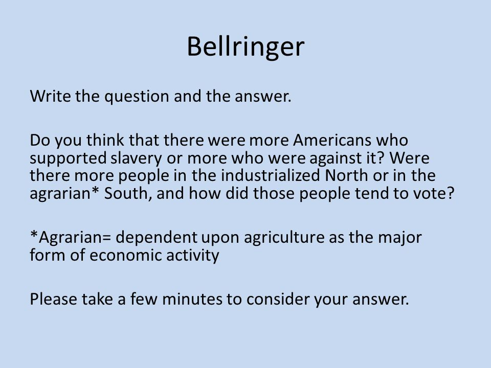 Bellringer Write the question and the answer. Do you think that there were more Americans who supported slavery or more who were against it? Were ther