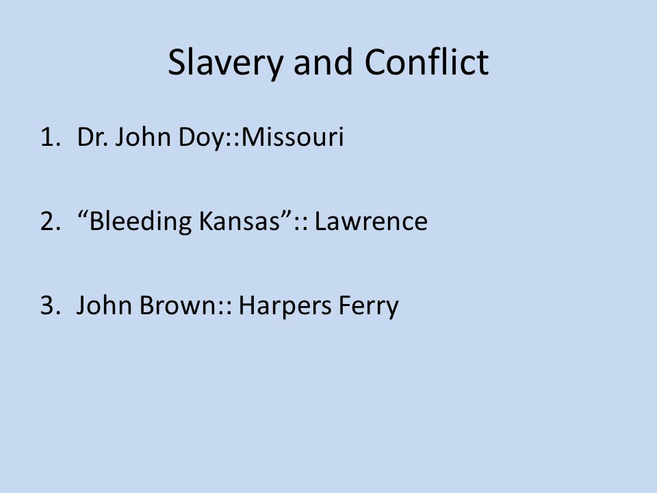 "Slavery and Conflict 1.Dr. John Doy::Missouri 2.""Bleeding Kansas"":: Lawrence 3.John Brown:: Harpers Ferry"