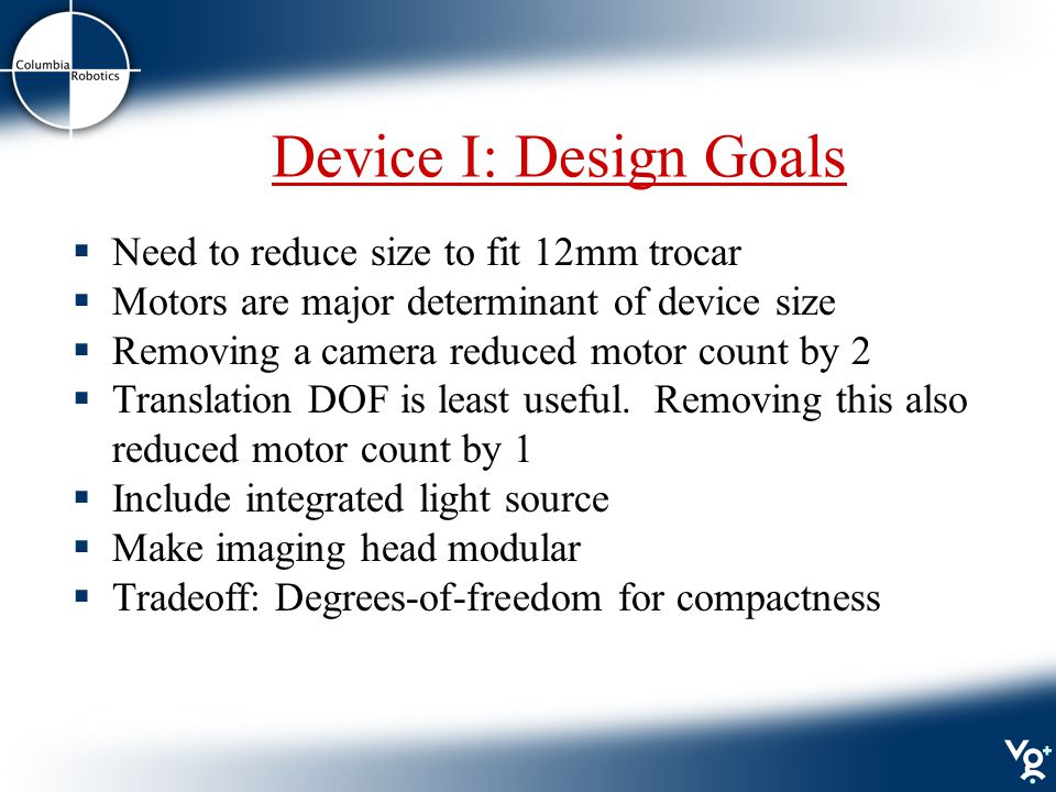 Device I: Design Goals  Need to reduce size to fit 12mm trocar  Motors are major determinant of device size  Removing a camera reduced motor count by 2  Translation DOF is least useful.