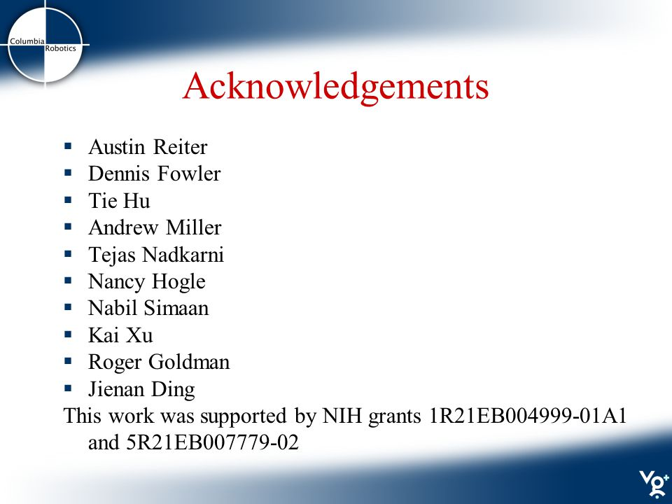 Acknowledgements  Austin Reiter  Dennis Fowler  Tie Hu  Andrew Miller  Tejas Nadkarni  Nancy Hogle  Nabil Simaan  Kai Xu  Roger Goldman  Jienan Ding This work was supported by NIH grants 1R21EB004999-01A1 and 5R21EB007779-02