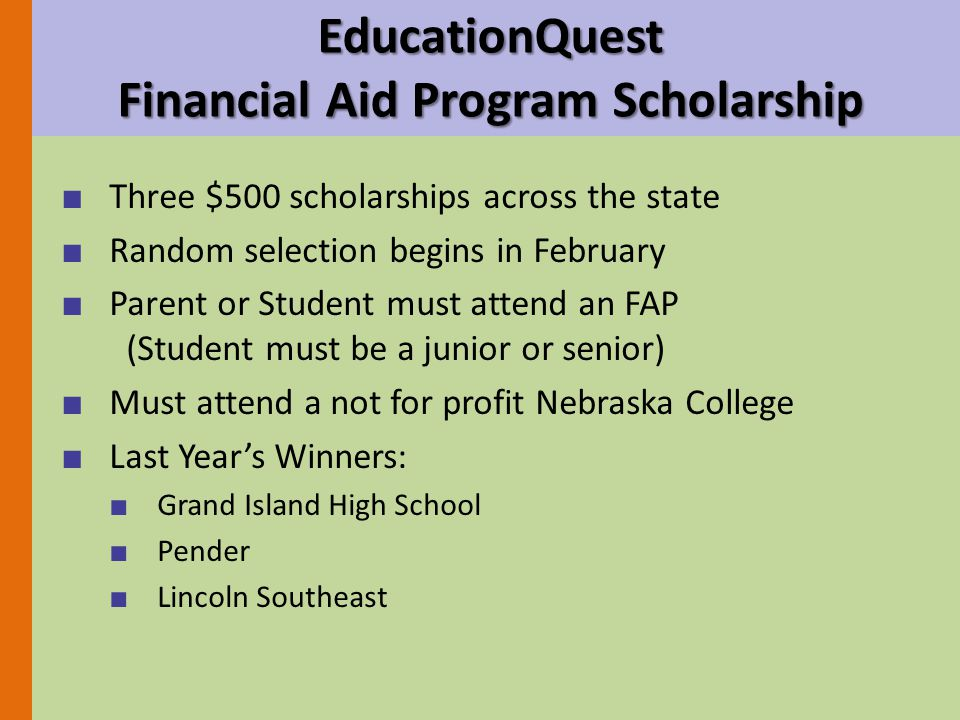 ■ Three $500 scholarships across the state ■ Random selection begins in February ■ Parent or Student must attend an FAP (Student must be a junior or senior) ■ Must attend a not for profit Nebraska College ■ Last Year's Winners: ■ Grand Island High School ■ Pender ■ Lincoln Southeast EducationQuest Financial Aid Program Scholarship