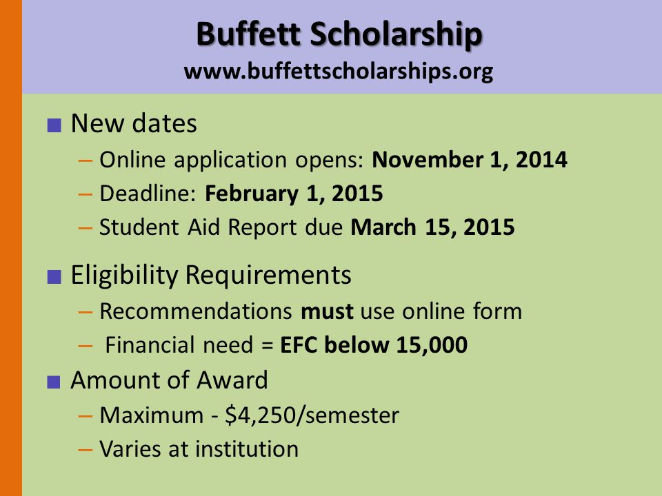 ■ New dates – Online application opens: November 1, 2014 – Deadline: February 1, 2015 – Student Aid Report due March 15, 2015 ■ Eligibility Requirements – Recommendations must use online form – Financial need = EFC below 15,000 ■ Amount of Award – Maximum - $4,250/semester – Varies at institution Buffett Scholarship Buffett Scholarship www.buffettscholarships.org