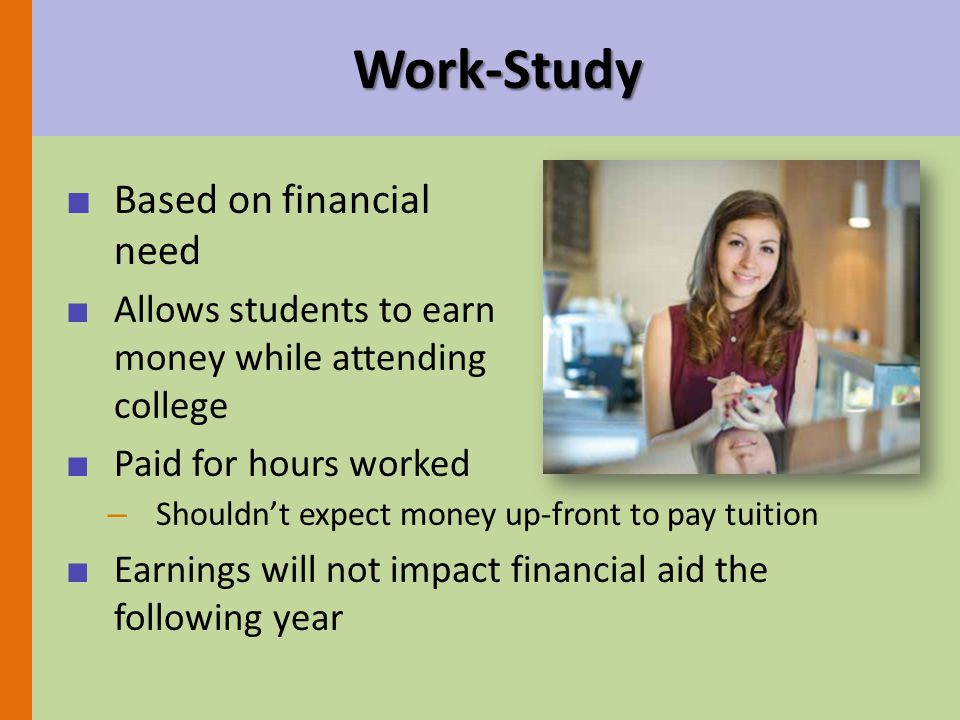 Work-Study ■ Based on financial need ■ Allows students to earn money while attending college ■ Paid for hours worked – Shouldn't expect money up-front to pay tuition ■ Earnings will not impact financial aid the following year