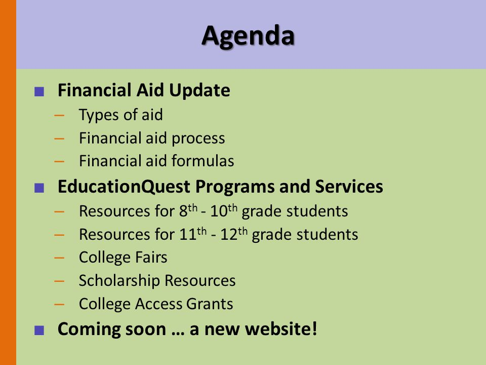 Agenda ■ Financial Aid Update – Types of aid – Financial aid process – Financial aid formulas ■ EducationQuest Programs and Services – Resources for 8 th - 10 th grade students – Resources for 11 th - 12 th grade students – College Fairs – Scholarship Resources – College Access Grants ■ Coming soon … a new website!