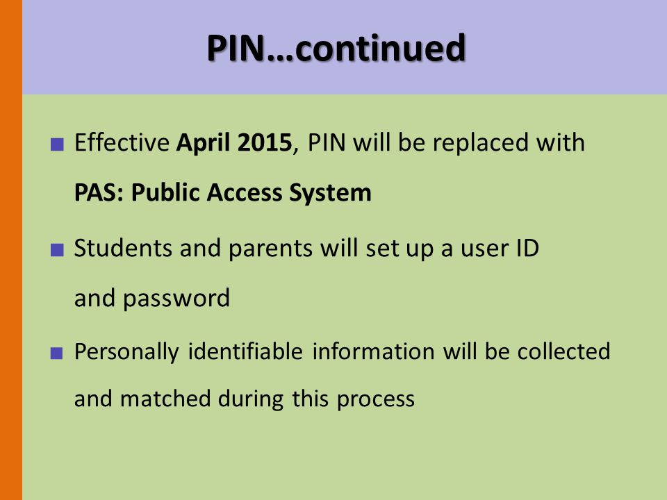 PIN…continued ■ Effective April 2015, PIN will be replaced with PAS: Public Access System ■ Students and parents will set up a user ID and password ■ Personally identifiable information will be collected and matched during this process