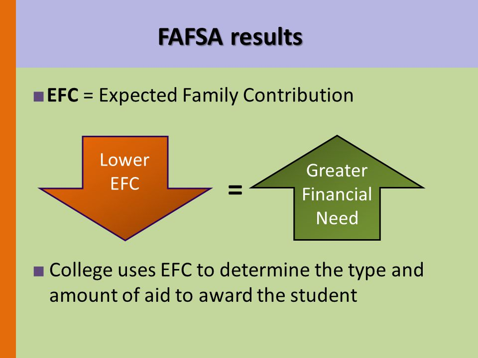■ EFC = Expected Family Contribution FAFSA results ■ College uses EFC to determine the type and amount of aid to award the student Lower EFC Greater Financial Need =
