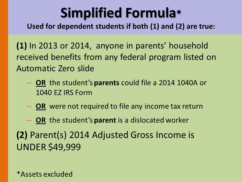 Simplified Formula * Simplified Formula * Used for dependent students if both (1) and (2) are true: (1) In 2013 or 2014, anyone in parents' household received benefits from any federal program listed on Automatic Zero slide – OR the student's parents could file a 2014 1040A or 1040 EZ IRS Form – OR were not required to file any income tax return – OR the student's parent is a dislocated worker (2) Parent(s) 2014 Adjusted Gross Income is UNDER $49,999 *Assets excluded