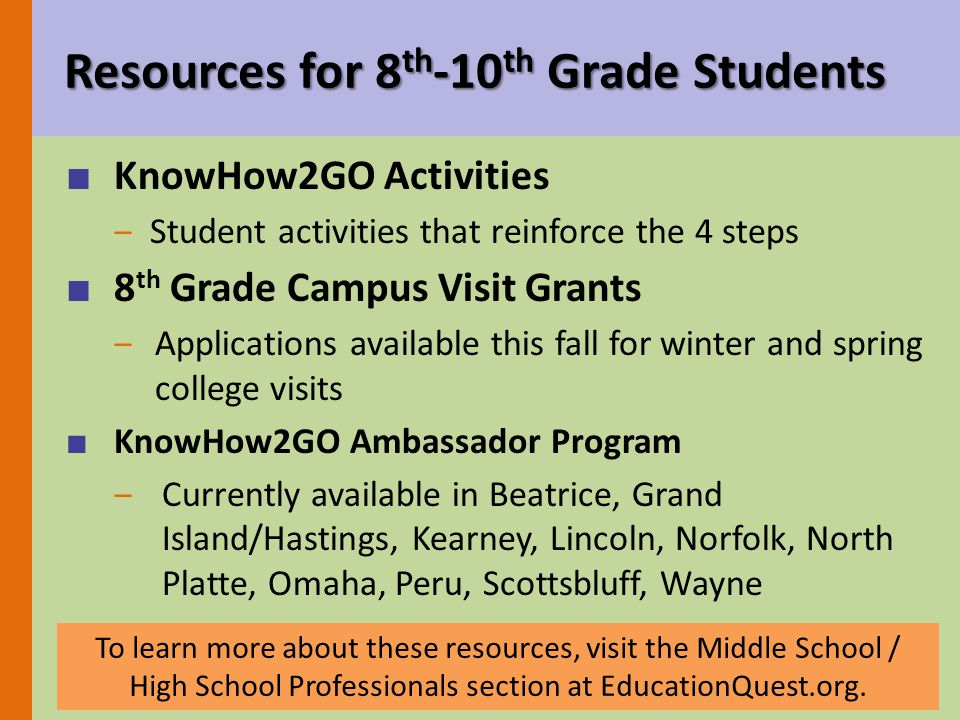 Resources for 8 th -10 th Grade Students ■ KnowHow2GO Activities ‒Student activities that reinforce the 4 steps ■ 8 th Grade Campus Visit Grants ‒Applications available this fall for winter and spring college visits ■ KnowHow2GO Ambassador Program ‒Currently available in Beatrice, Grand Island/Hastings, Kearney, Lincoln, Norfolk, North Platte, Omaha, Peru, Scottsbluff, Wayne To learn more about these resources, visit the Middle School / High School Professionals section at EducationQuest.org.