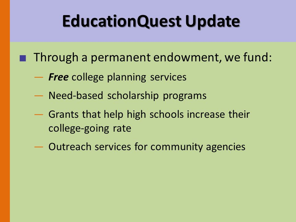 ■ Through a permanent endowment, we fund: —Free college planning services —Need-based scholarship programs —Grants that help high schools increase their college-going rate —Outreach services for community agencies EducationQuest Update