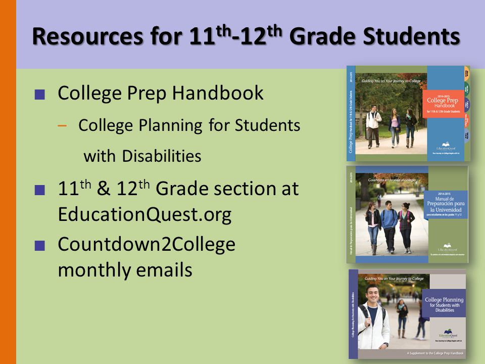 Resources for 11 th -12 th Grade Students ■ College Prep Handbook ‒College Planning for Students with Disabilities ■ 11 th & 12 th Grade section at EducationQuest.org ■ Countdown2College monthly emails