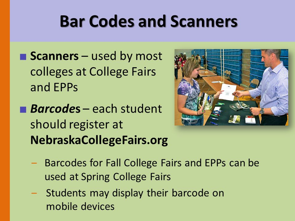 Bar Codes and Scanners ■ Scanners – used by most colleges at College Fairs and EPPs ■ Barcodes – each student should register at NebraskaCollegeFairs.org ‒Barcodes for Fall College Fairs and EPPs can be used at Spring College Fairs ‒Students may display their barcode on mobile devices
