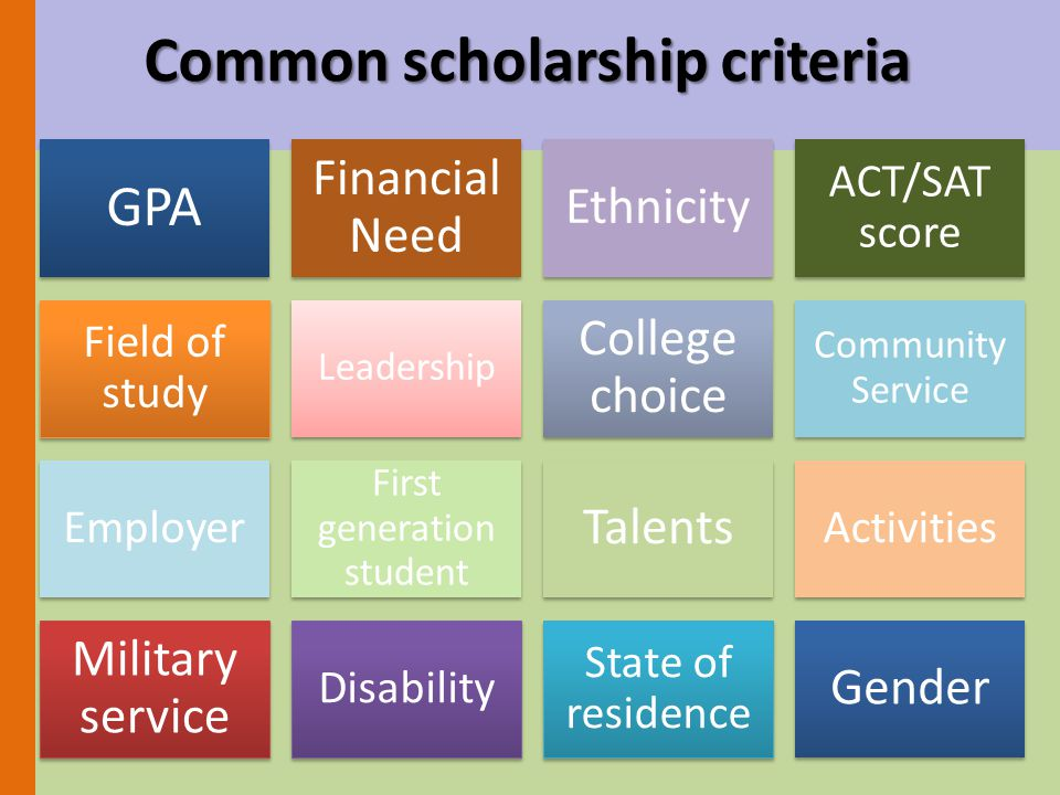Common scholarship criteria GPA Financial Need Ethnicity ACT/SAT score Field of study Leadership College choice Community Service Employer First generation student Talents Activities Military service Disability State of residence Gender