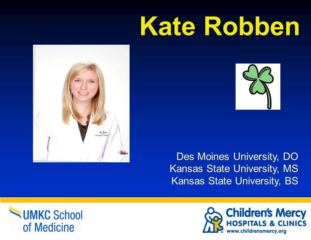Kate Robben Des Moines University, DO Kansas State University, MS Kansas State University, BS
