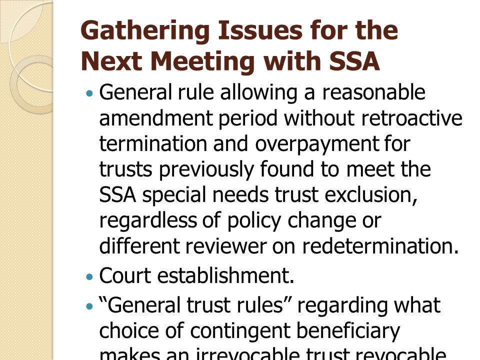 Gathering Issues for the Next Meeting with SSA General rule allowing a reasonable amendment period without retroactive termination and overpayment for trusts previously found to meet the SSA special needs trust exclusion, regardless of policy change or different reviewer on redetermination.