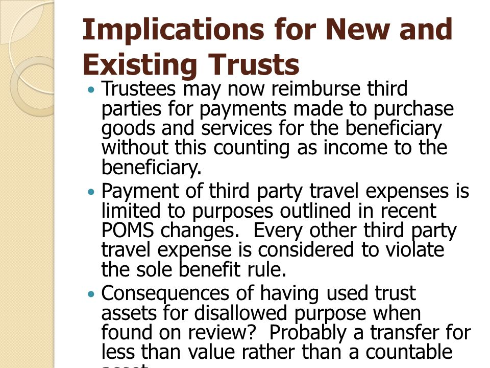 Implications for New and Existing Trusts Trustees may now reimburse third parties for payments made to purchase goods and services for the beneficiary without this counting as income to the beneficiary.