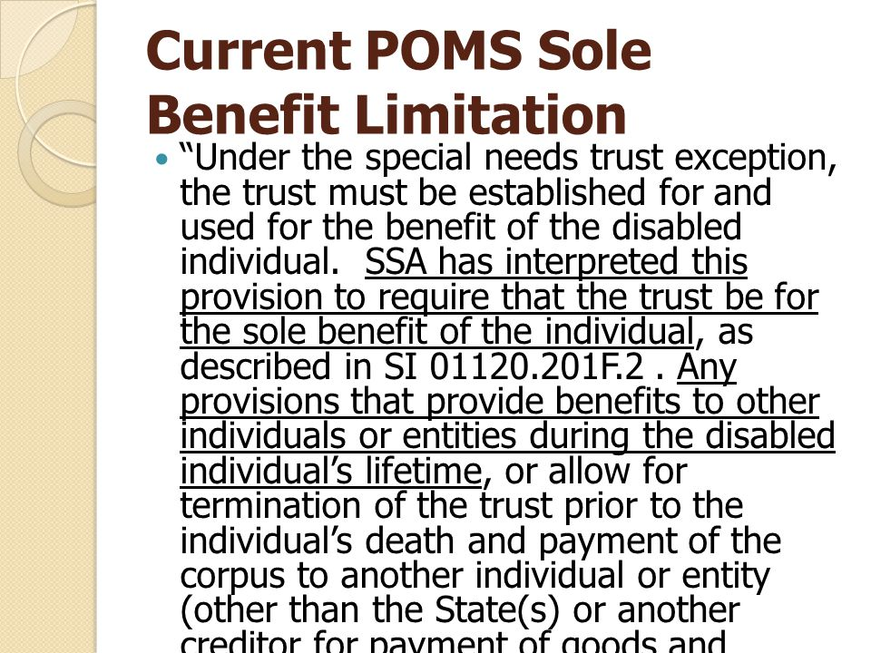 Current POMS Sole Benefit Limitation Under the special needs trust exception, the trust must be established for and used for the benefit of the disabled individual.