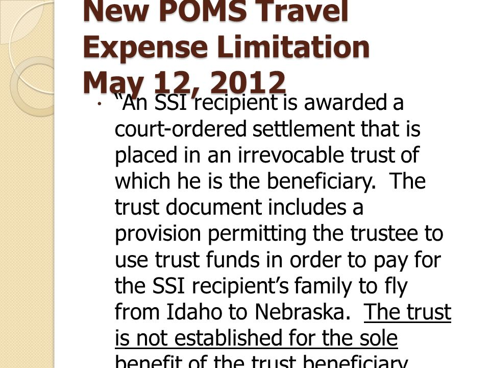 New POMS Travel Expense Limitation May 12, 2012  An SSI recipient is awarded a court-ordered settlement that is placed in an irrevocable trust of which he is the beneficiary.