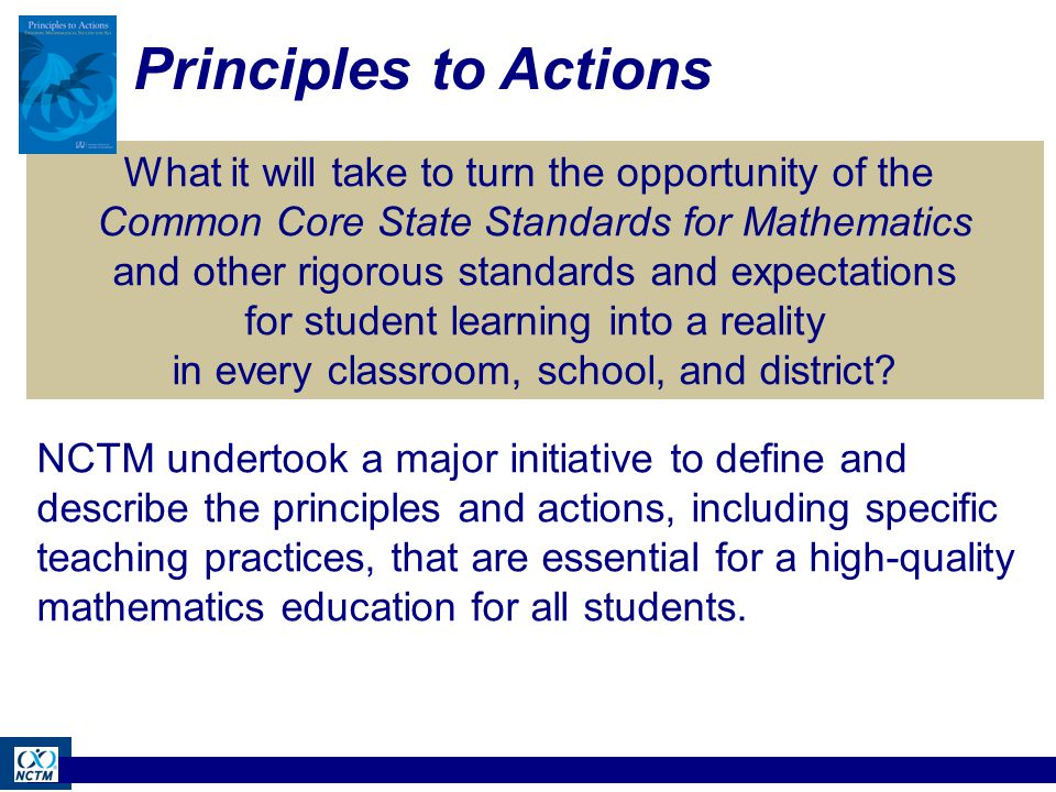 Principles to Actions What it will take to turn the opportunity of the Common Core State Standards for Mathematics and other rigorous standards and expectations for student learning into a reality in every classroom, school, and district.