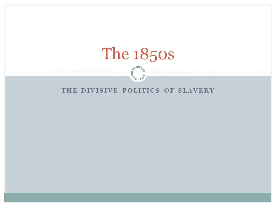 THE DIVISIVE POLITICS OF SLAVERY The 1850s