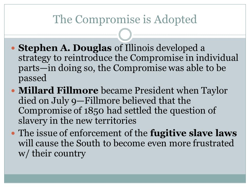 The Compromise is Adopted Stephen A. Douglas of Illinois developed a strategy to reintroduce the Compromise in individual parts—in doing so, the Compr