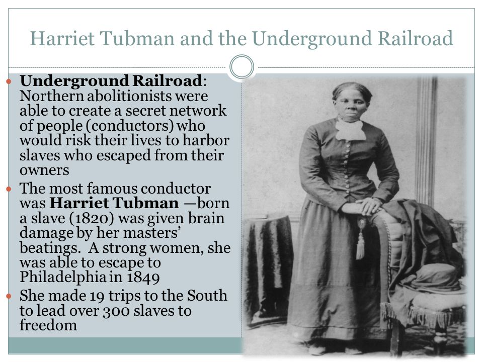 Harriet Tubman and the Underground Railroad Underground Railroad: Northern abolitionists were able to create a secret network of people (conductors) w