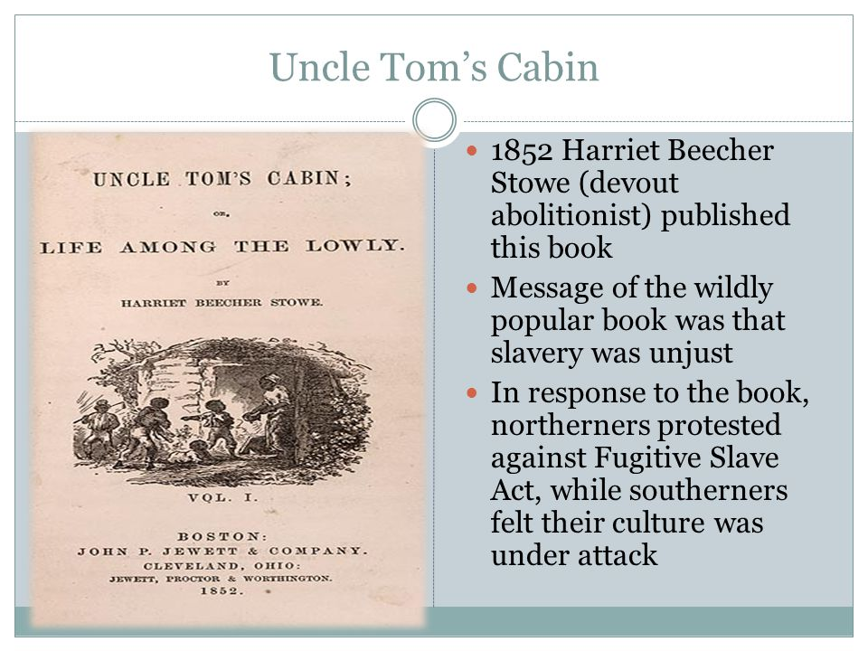 Uncle Tom's Cabin 1852 Harriet Beecher Stowe (devout abolitionist) published this book Message of the wildly popular book was that slavery was unjust