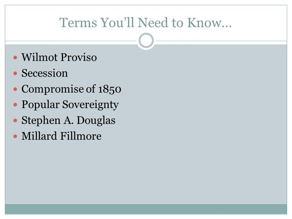 Terms You'll Need to Know… Wilmot Proviso Secession Compromise of 1850 Popular Sovereignty Stephen A. Douglas Millard Fillmore