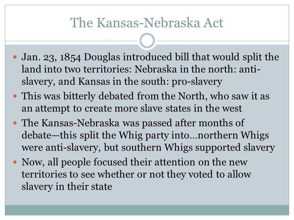 The Kansas-Nebraska Act Jan. 23, 1854 Douglas introduced bill that would split the land into two territories: Nebraska in the north: anti- slavery, an