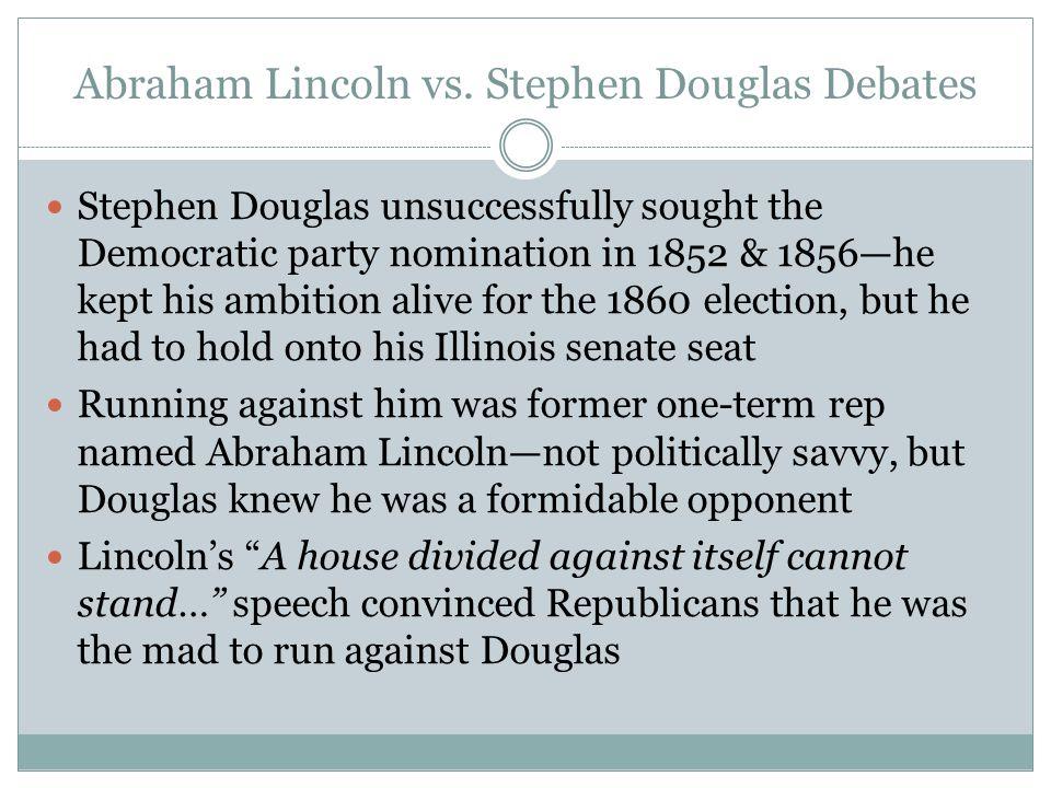 Abraham Lincoln vs. Stephen Douglas Debates Stephen Douglas unsuccessfully sought the Democratic party nomination in 1852 & 1856—he kept his ambition