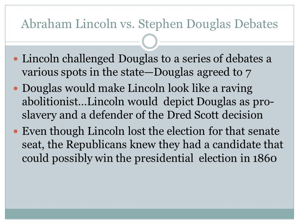 Abraham Lincoln vs. Stephen Douglas Debates Lincoln challenged Douglas to a series of debates a various spots in the state—Douglas agreed to 7 Douglas