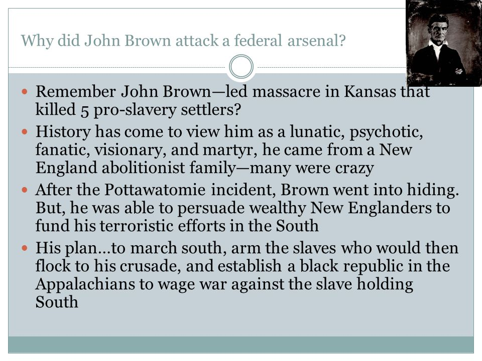 Why did John Brown attack a federal arsenal? Remember John Brown—led massacre in Kansas that killed 5 pro-slavery settlers? History has come to view h