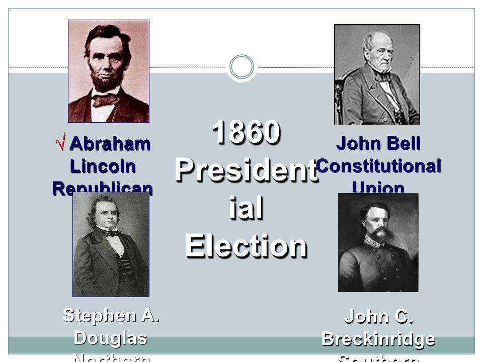 1860 President ial Election √ Abraham Lincoln Republican John Bell Constitutional Union Stephen A. Douglas Northern Democrat John C. Breckinridge Sout