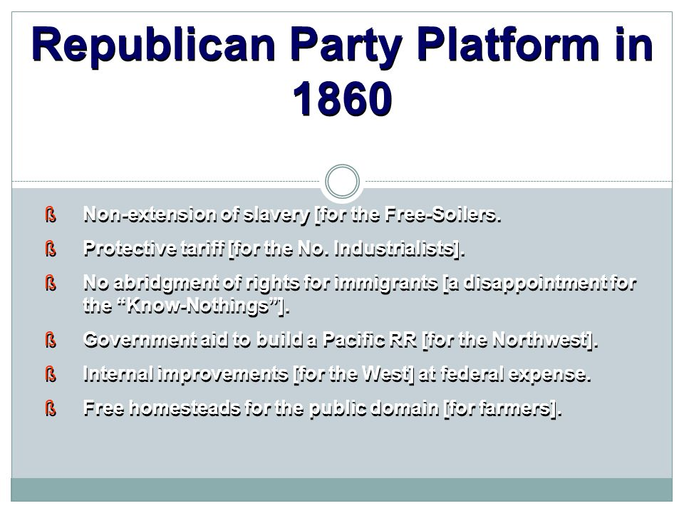 Republican Party Platform in 1860  Non-extension of slavery [for the Free-Soilers.  Protective tariff [for the No. Industrialists].  No abridgment