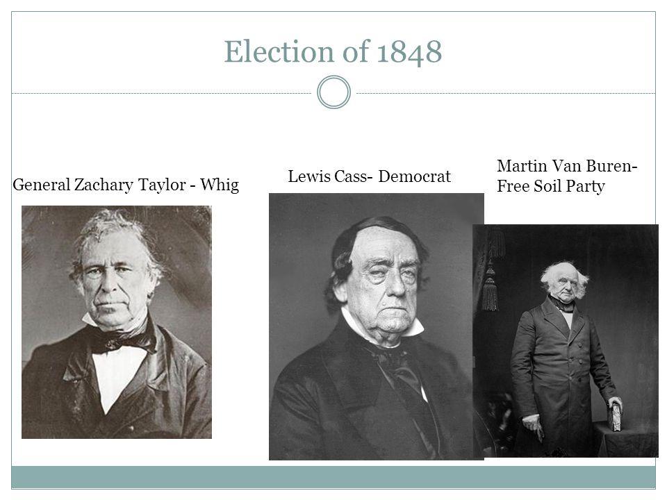 Election of 1848 General Zachary Taylor - Whig Lewis Cass- Democrat Martin Van Buren- Free Soil Party