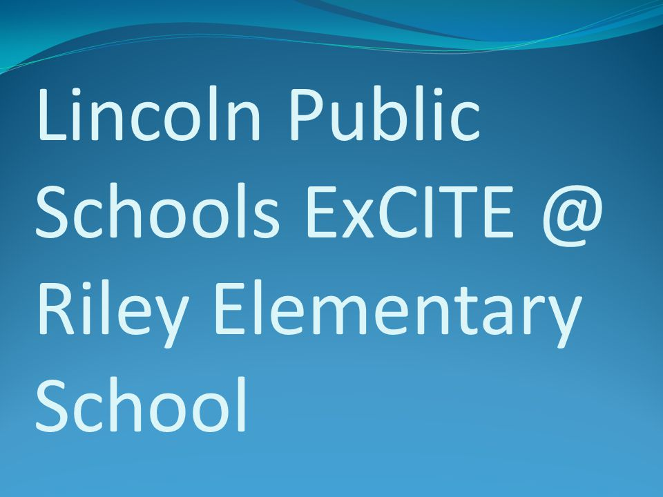 Lincoln Public Schools ExCITE @ Riley Elementary School