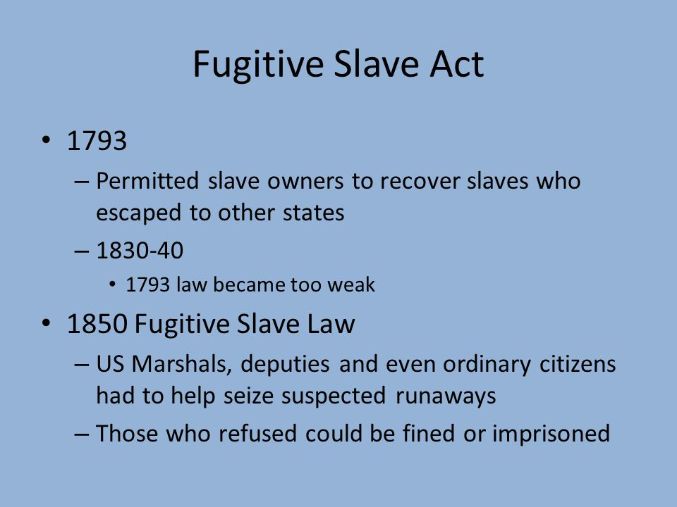Fugitive Slave Act 1793 – Permitted slave owners to recover slaves who escaped to other states – 1830-40 1793 law became too weak 1850 Fugitive Slave Law – US Marshals, deputies and even ordinary citizens had to help seize suspected runaways – Those who refused could be fined or imprisoned