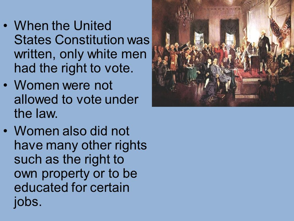 When the United States Constitution was written, only white men had the right to vote.